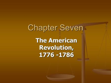 Chapter Seven The American Revolution, 1776 -1786.