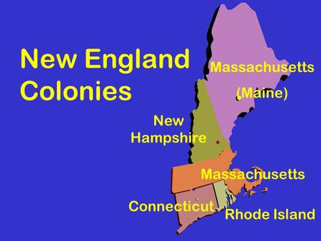 New England Colonies Massachusetts (Maine) Rhode Island Connecticut New Hampshire Massachusetts.