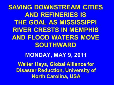 SAVING DOWNSTREAM CITIES AND REFINERIES IS THE GOAL AS MISSISSIPPI RIVER CRESTS IN MEMPHIS AND FLOOD WATERS MOVE SOUTHWARD MONDAY, MAY 9, 2011 Walter Hays,