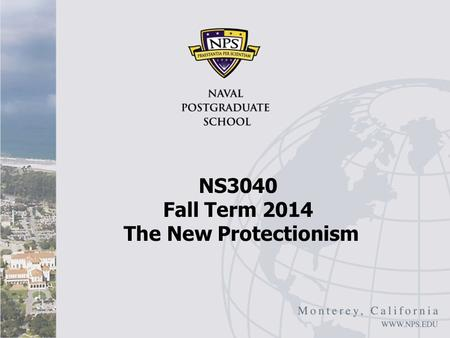 "NS3040 Fall Term 2014 The New Protectionism. New Protectionism I ""New Protectionism Will Hit Business,"" Oxford Analytica, December 14, 2012 The emergence."