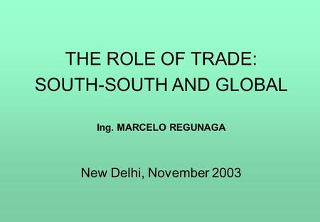 THE ROLE OF TRADE: SOUTH-SOUTH AND GLOBAL Ing. MARCELO REGUNAGA New Delhi, November 2003.