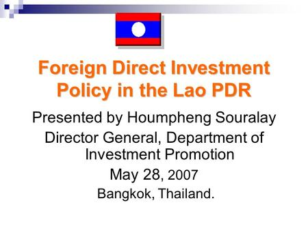 Foreign Direct Investment Policy in the Lao PDR Presented by Houmpheng Souralay Director General, Department of Investment Promotion May 28, 2007 Bangkok,