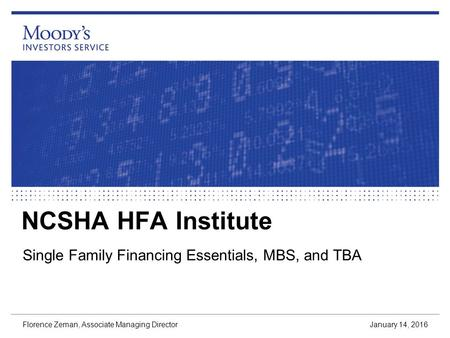 NCSHA HFA Institute Single Family Financing Essentials, MBS, and TBA January 14, 2016 Florence Zeman, Associate Managing Director.