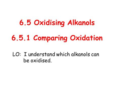 LO: I understand which alkanols can be oxidised.