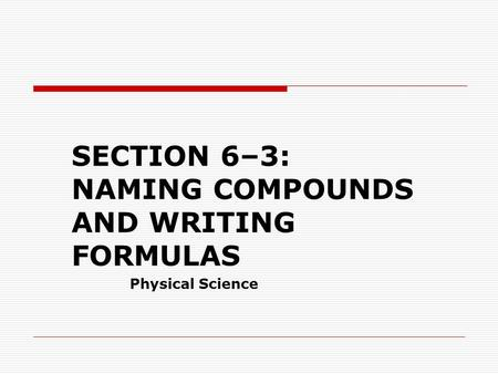 SECTION 6–3: NAMING COMPOUNDS AND WRITING FORMULAS Physical Science.