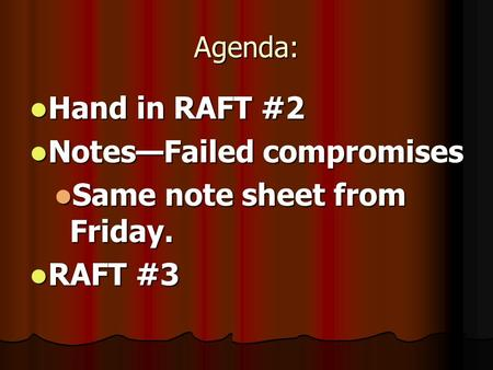 Agenda: Hand in RAFT #2 Hand in RAFT #2 Notes—Failed compromises Notes—Failed compromises Same note sheet from Friday. Same note sheet from Friday. RAFT.
