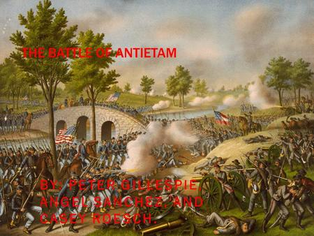 THE BATTLE OF ANTIETAM BY: PETER GILLESPIE, ANGEL SANCHEZ, AND CASEY ROESCH.
