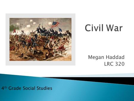 Megan Haddad LRC 320 4 th Grade Social Studies.  Confederation: South States, Pro-Slavery  Union: North States, Against Slavery  Presidential Election: