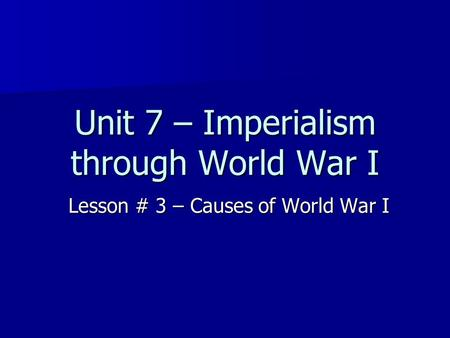 Unit 7 – Imperialism through World War I Lesson # 3 – Causes of World War I.