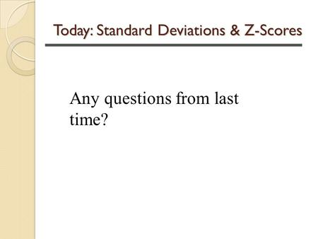 Today: Standard Deviations & Z-Scores Any questions from last time?