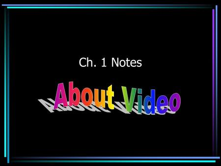 Ch. 1 Notes. What is Video? Before video, there were just two main audiovisual media: –Film-Television.