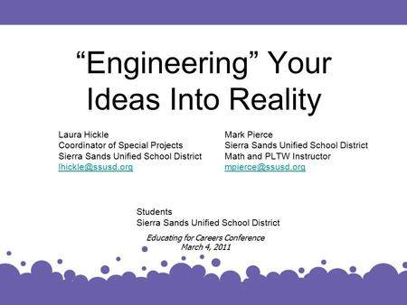"""Engineering"" Your Ideas Into Reality Laura Hickle Coordinator of Special Projects Sierra Sands Unified School District Educating for."