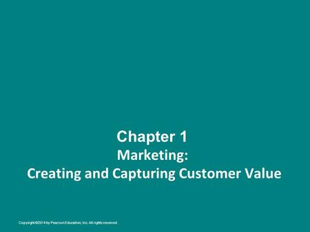 Chapter 1 Marketing: Creating and Capturing Customer Value Copyright ©2014 by Pearson Education, Inc. All rights reserved.