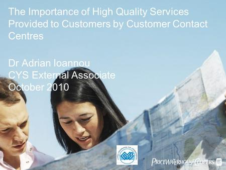  The Importance of High Quality Services Provided to Customers by Customer Contact Centres Dr Adrian Ioannou CYS External Associate October 2010.