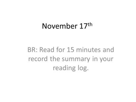 November 17 th BR: Read for 15 minutes and record the summary in your reading log.
