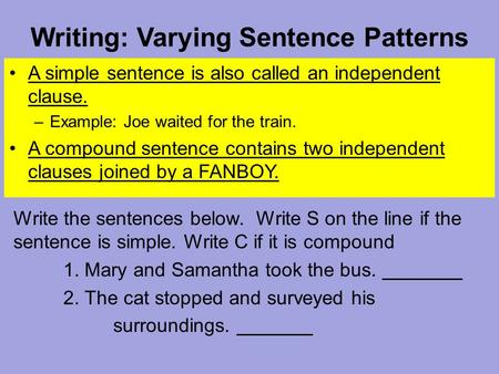 Writing: Varying Sentence Patterns A simple sentence is also called an independent clause. –Example: Joe waited for the train. A compound sentence contains.