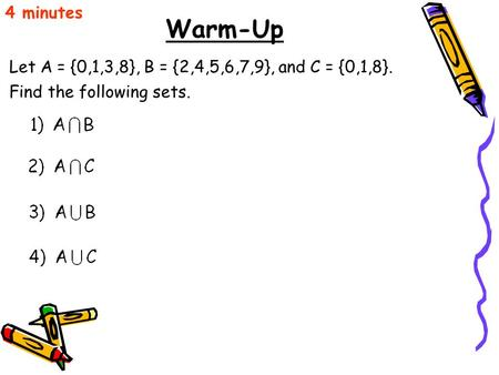 Warm-Up Let A = {0,1,3,8}, B = {2,4,5,6,7,9}, and C = {0,1,8}. 4 minutes Find the following sets.