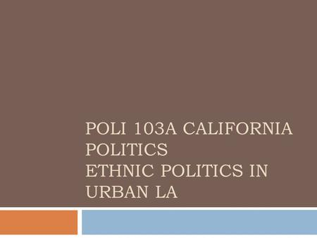 POLI 103A CALIFORNIA POLITICS ETHNIC POLITICS IN URBAN LA.