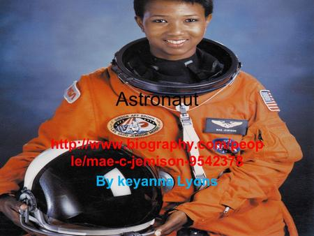 Http://www.biography.com/people/mae-c-jemison-9542378 By keyanna Lyons Astronaut http://www.biography.com/people/mae-c-jemison-9542378 By keyanna Lyons.