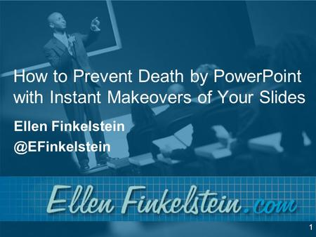 How to Prevent Death by PowerPoint with Instant Makeovers of Your Slides Ellen 1.