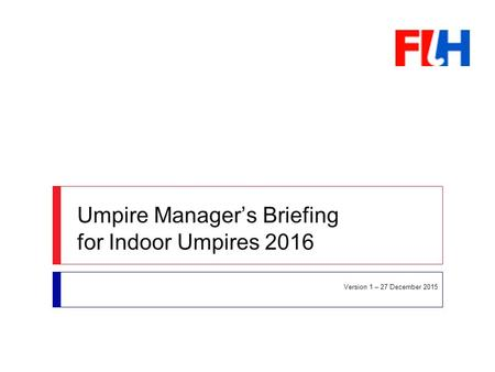 Umpire Manager's Briefing for Indoor Umpires 2016 Version 1 – 27 December 2015.