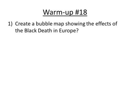 Warm-up #18 1)Create a bubble map showing the effects of the Black Death in Europe?