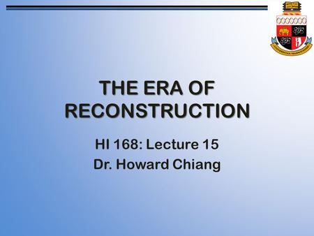 THE ERA OF RECONSTRUCTION HI 168: Lecture 15 Dr. Howard Chiang.