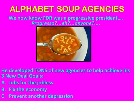 ALPHABET SOUP AGENCIES We now know FDR was a progressive president…. Progresso?...eh?...anyone?.... He developed TONS of new agencies to help achieve his.