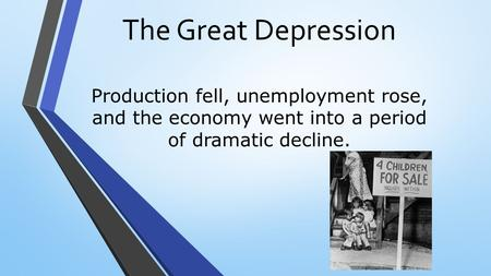 The Great Depression Production fell, unemployment rose, and the economy went into a period of dramatic decline.