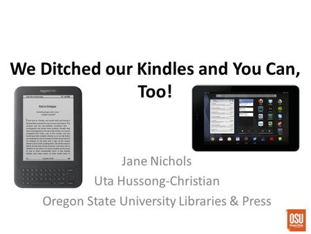 We Ditched our Kindles and You Can, Too! Jane Nichols Uta Hussong-Christian Oregon State University Libraries & Press.