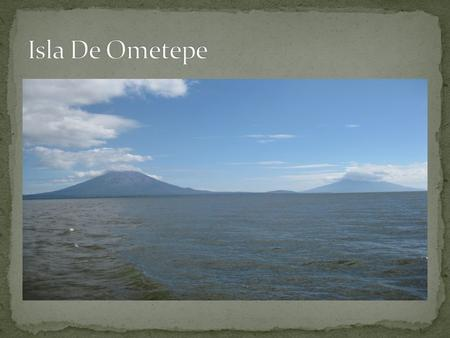 Ometepe comes from the Nahuatl words Ome – Two & Tepetl – Mountain Two mountains It is formed by two rising volcanoes named, Maderas & Concepción The.
