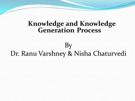 Knowledge and Knowledge Generation Process By Dr. Ranu Varshney & Nisha Chaturvedi.
