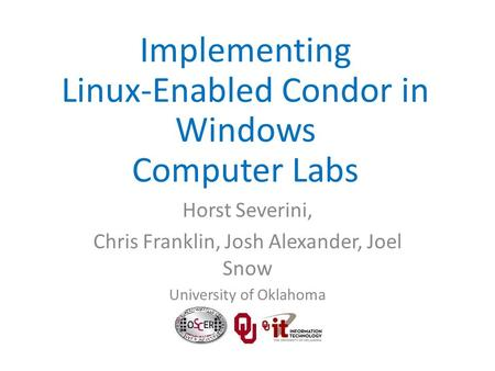 Horst Severini, Chris Franklin, Josh Alexander, Joel Snow University of Oklahoma Implementing Linux-Enabled Condor in Windows Computer Labs.
