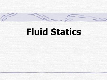 Fluid Statics. Outline Basic Equation Change of Pressure in a Non-vertical Direction Pressure-Depth Relationships Pressure Forces Buoyancy Pressure Measurement.