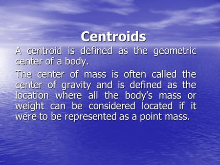 Centroids A centroid is defined as the geometric center of a body. The center of mass is often called the center of gravity and is defined as the location.