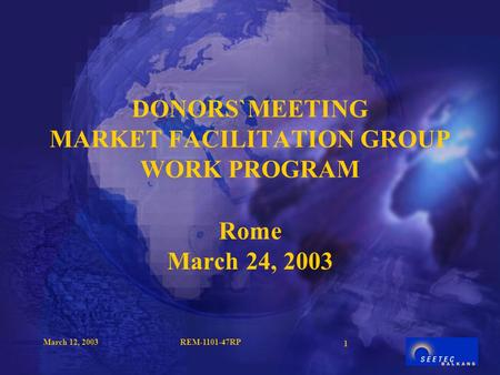 March 12, 2003REM-1101-47RP 1 DONORS`MEETING MARKET FACILITATION GROUP WORK PROGRAM Rome March 24, 2003.