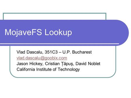 MojaveFS Lookup Vlad Dascalu, 351C3 – U.P. Bucharest Jason Hickey, Cristian Ţăpuş, David Noblet California Institute of Technology.