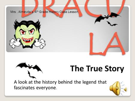 DRACU LA The True Story A look at the history behind the legend that fascinates everyone. Mrs. Almeyda's 4 th Grade History Class Lesson.