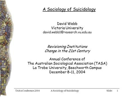 Slide: TASA Conference 2004A Sociology of Suicidology1 David Webb Victoria University Revisioning Institutions Change in.