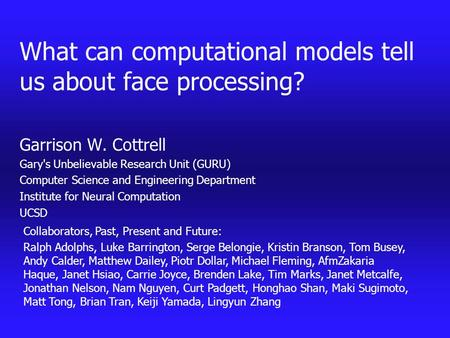 What can computational models tell us about face processing? Garrison W. Cottrell Gary's Unbelievable Research Unit (GURU) Computer Science and Engineering.
