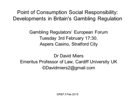 GREF 3 Feb 2015 Point of Consumption Social Responsibility: Developments in Britain's Gambling Regulation Gambling Regulators' European Forum Tuesday 3rd.