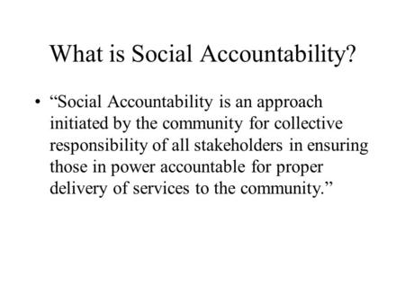 "What is Social Accountability? ""Social Accountability is an approach initiated by the community for collective responsibility of all stakeholders in ensuring."