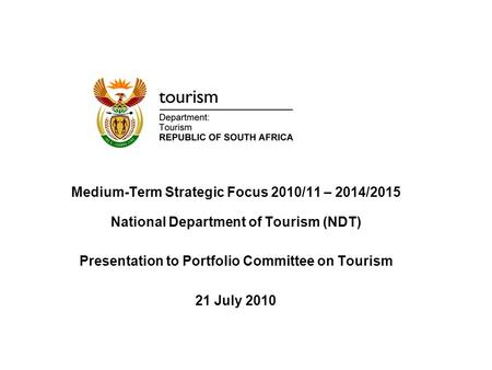 Medium-Term Strategic Focus 2010/11 – 2014/2015 National Department of Tourism (NDT) Presentation to Portfolio Committee on Tourism 21 July 2010.