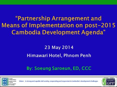 """Partnership Arrangement and Means of Implementation on post-2015 Cambodia Development Agenda"" 23 May 2014 Himawari Hotel, Phnom Penh By: Soeung Saroeun,"