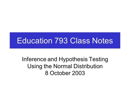 Education 793 Class Notes Inference and Hypothesis Testing Using the Normal Distribution 8 October 2003.