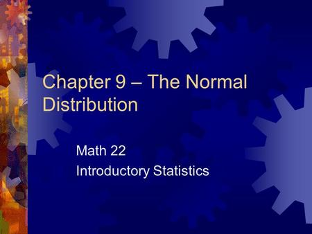 Chapter 9 – The Normal Distribution Math 22 Introductory Statistics.