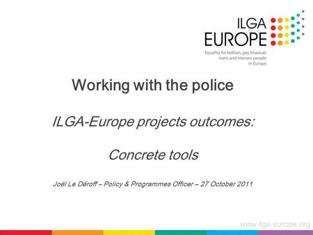 Www.ilga-europe.org Working with the police ILGA-Europe projects outcomes: Concrete tools Joël Le Déroff – Policy & Programmes Officer – 27 October 2011.