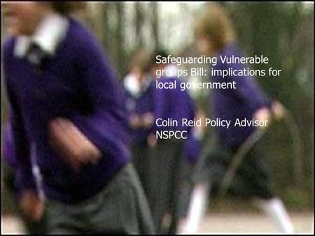 Safeguarding Vulnerable groups Bill: implications for local government Colin Reid Policy Advisor NSPCC.