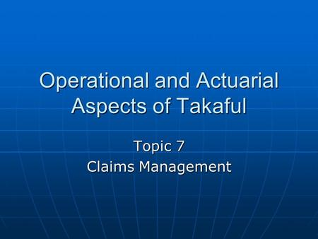 Operational and Actuarial Aspects of Takaful Topic 7 Claims Management.