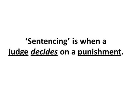 'Sentencing' is when a judge decides on a punishment.